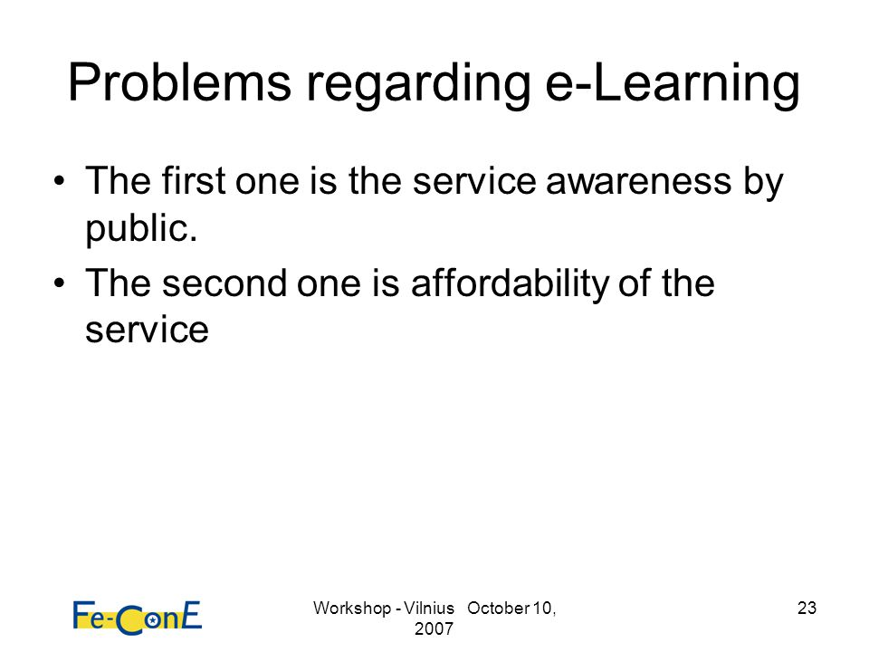 Workshop - Vilnius October 10, 2007 23 Problems regarding e-Learning The first one is the service awareness by public. The second one is affordability