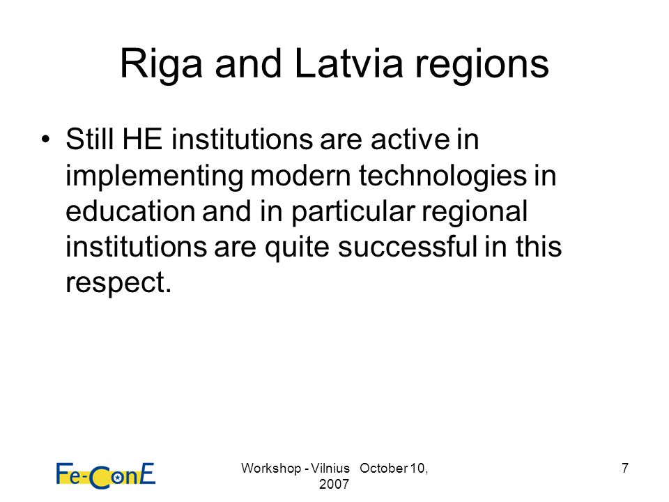 Workshop - Vilnius October 10, 2007 8 E-learning Tools The University of Latvia is using WebCT in its E-University project (is moving to Moodle) TTI, RSEBA are using Moodle environment, RTU is using BlackBoard product (is moving to Moodle) Vidzemes Augstskola (VA) - e-learning system Dokeos