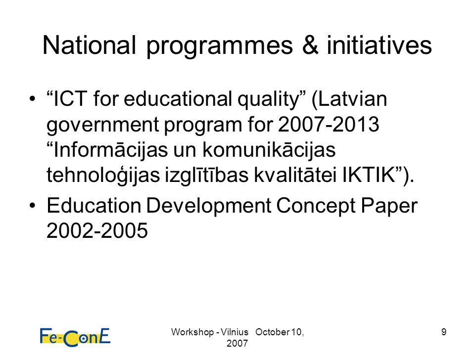 Workshop - Vilnius October 10, 2007 9 National programmes & initiatives ICT for educational quality (Latvian government program for 2007-2013 Informācijas un komunikācijas tehnoloģijas izglītības kvalitātei IKTIK).