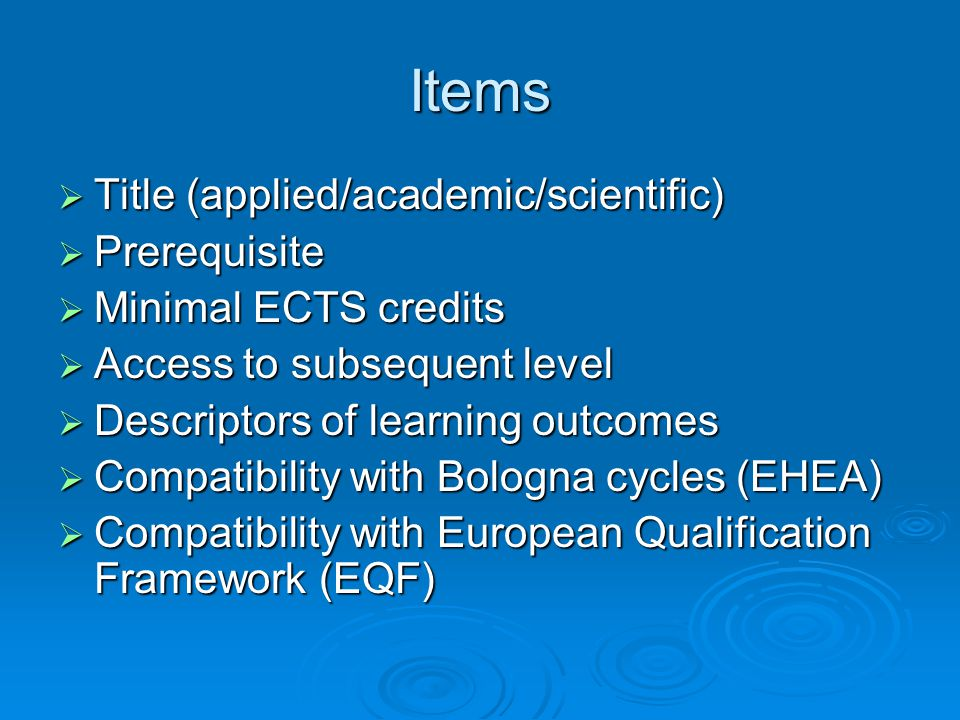 Items Title (applied/academic/scientific) Title (applied/academic/scientific) Prerequisite Prerequisite Minimal ECTS credits Minimal ECTS credits Access to subsequent level Access to subsequent level Descriptors of learning outcomes Descriptors of learning outcomes Compatibility with Bologna cycles (EHEA) Compatibility with Bologna cycles (EHEA) Compatibility with European Qualification Framework (EQF) Compatibility with European Qualification Framework (EQF)