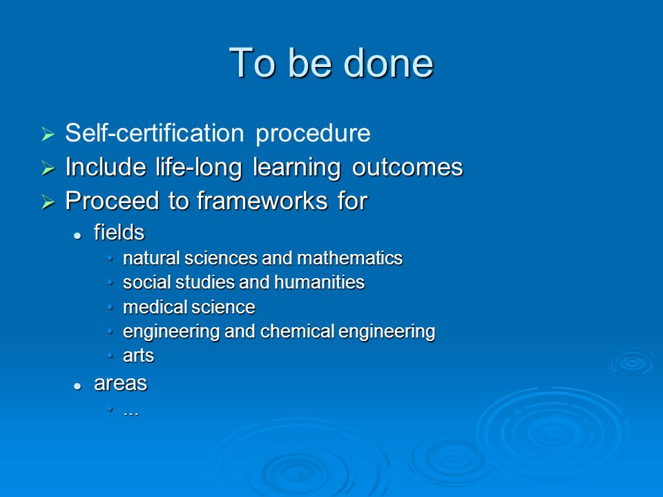 To be done Self-certification procedure Include life-long learning outcomes Include life-long learning outcomes Proceed to frameworks for Proceed to frameworks for fields fields natural sciences and mathematicsnatural sciences and mathematics social studies and humanitiessocial studies and humanities medical sciencemedical science engineering and chemical engineeringengineering and chemical engineering artsarts areas areas......