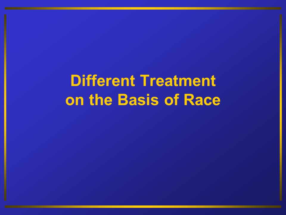 Different Treatment on the Basis of Race