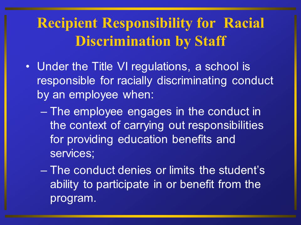 Recipient Responsibility for Racial Discrimination by Staff Under the Title VI regulations, a school is responsible for racially discriminating conduc
