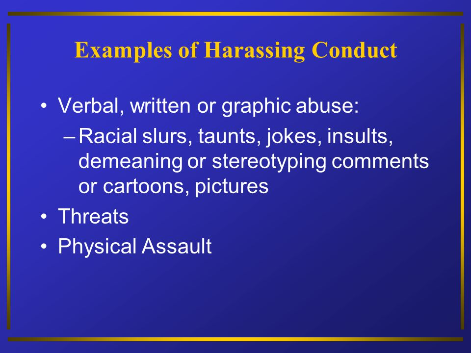 Examples of Harassing Conduct Verbal, written or graphic abuse: –Racial slurs, taunts, jokes, insults, demeaning or stereotyping comments or cartoons,