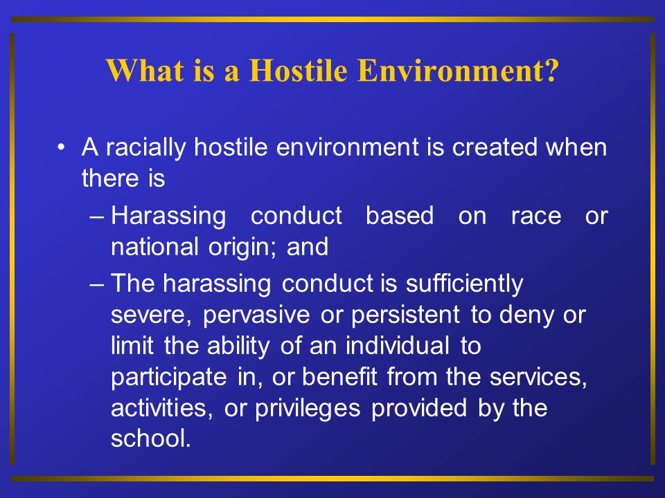 What is a Hostile Environment? A racially hostile environment is created when there is – Harassing conduct based on race or national origin; and – The