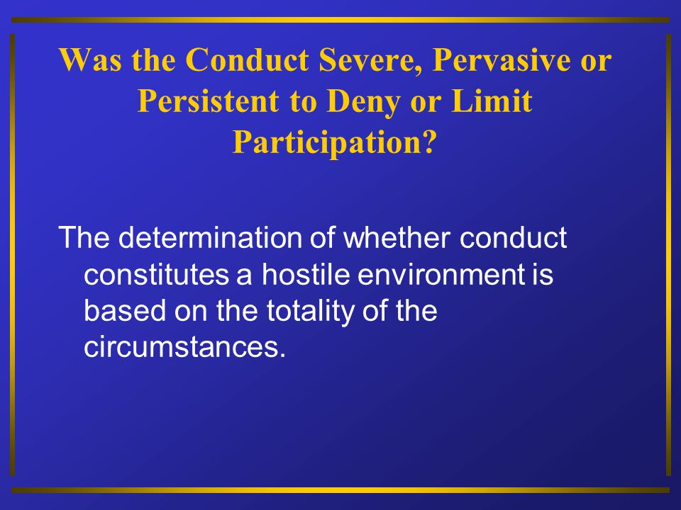 Was the Conduct Severe, Pervasive or Persistent to Deny or Limit Participation? The determination of whether conduct constitutes a hostile environment