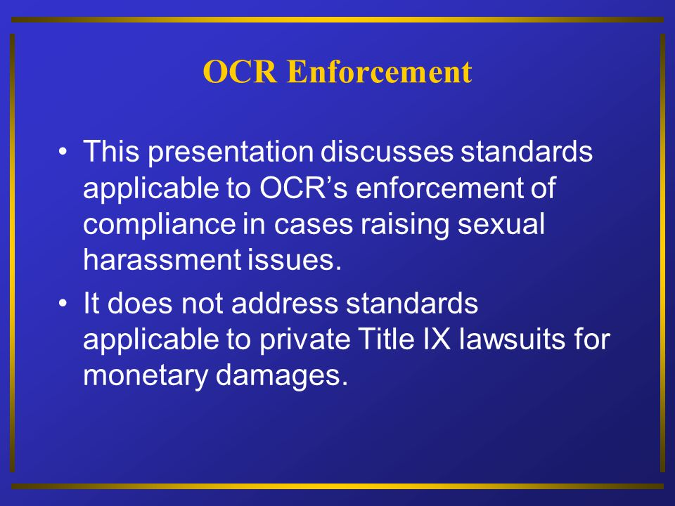 OCR Enforcement This presentation discusses standards applicable to OCRs enforcement of compliance in cases raising sexual harassment issues. It does
