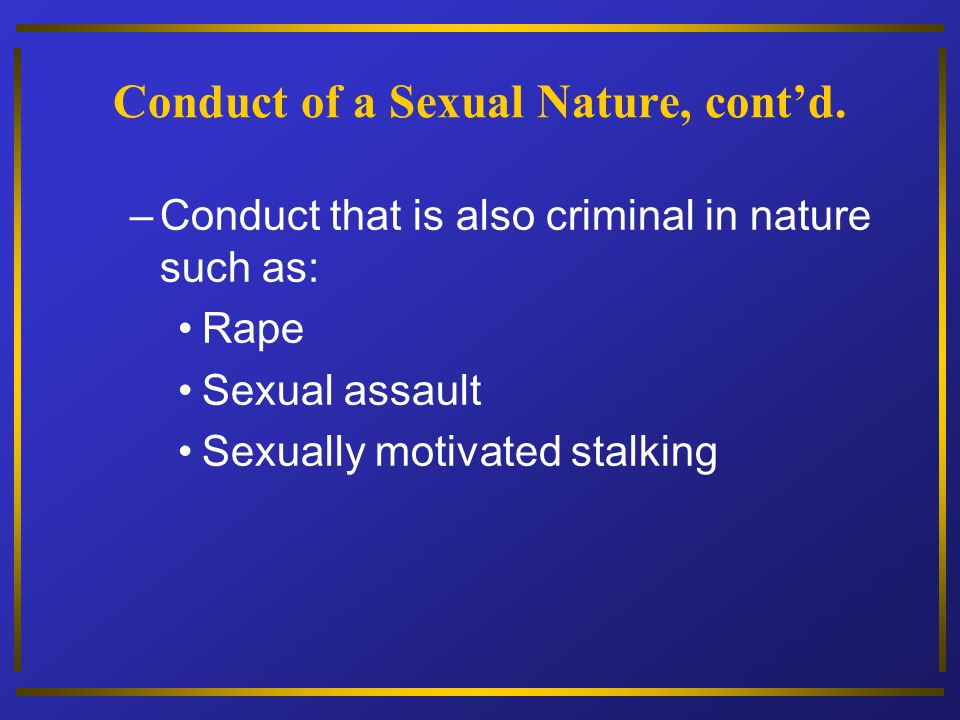 Conduct of a Sexual Nature, contd. –Conduct that is also criminal in nature such as: Rape Sexual assault Sexually motivated stalking