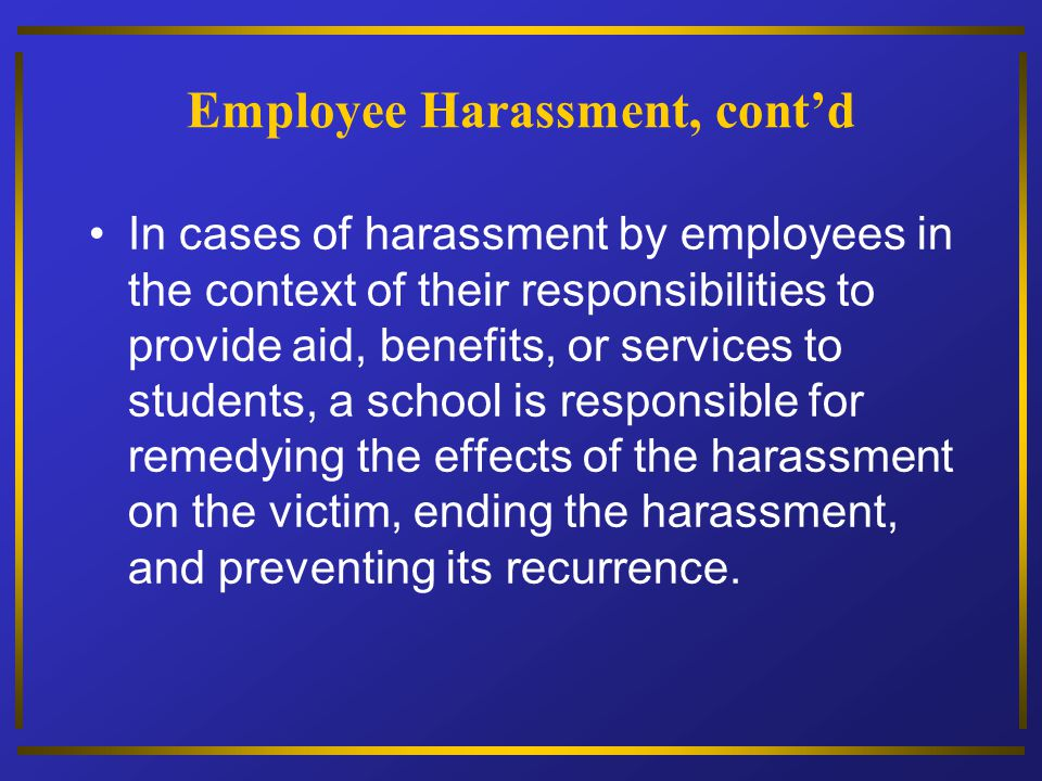 Employee Harassment, contd In cases of harassment by employees in the context of their responsibilities to provide aid, benefits, or services to stude