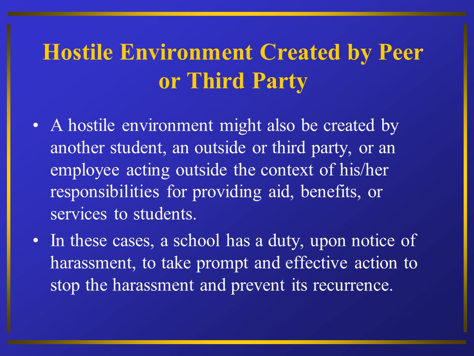 Hostile Environment Created by Peer or Third Party A hostile environment might also be created by another student, an outside or third party, or an em