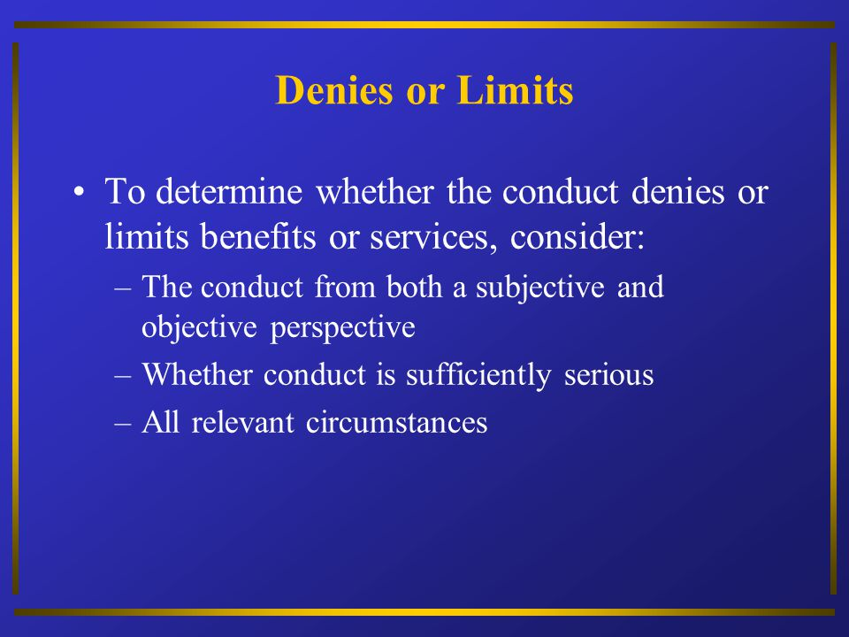 Denies or Limits To determine whether the conduct denies or limits benefits or services, consider: –The conduct from both a subjective and objective p