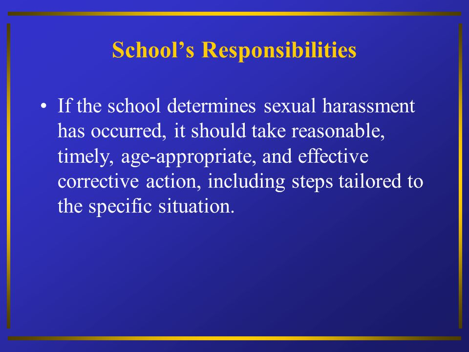 Schools Responsibilities If the school determines sexual harassment has occurred, it should take reasonable, timely, age-appropriate, and effective co