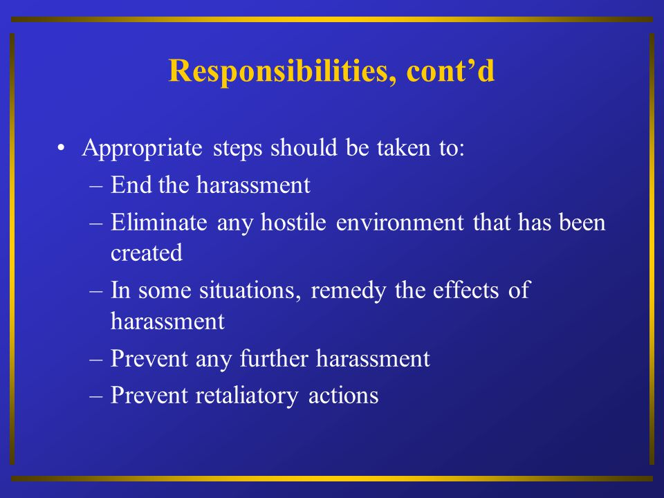 Responsibilities, contd Appropriate steps should be taken to: –End the harassment –Eliminate any hostile environment that has been created –In some si