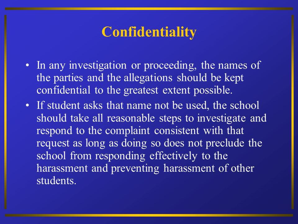 Confidentiality In any investigation or proceeding, the names of the parties and the allegations should be kept confidential to the greatest extent po
