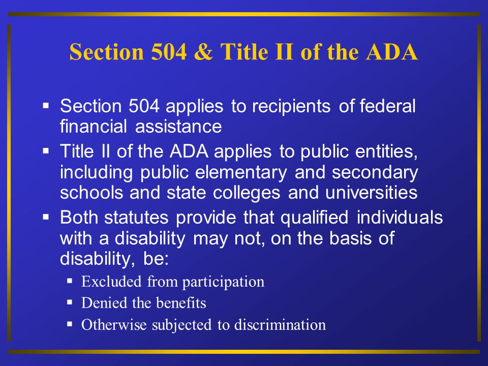 Section 504 & Title II of the ADA Section 504 applies to recipients of federal financial assistance Title II of the ADA applies to public entities, in