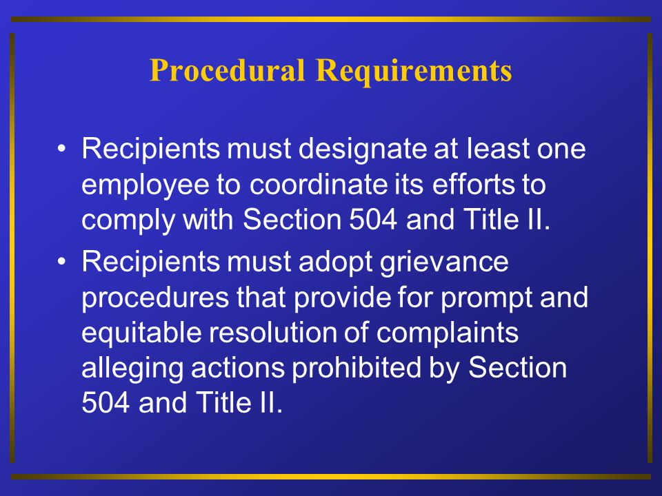 Procedural Requirements Recipients must designate at least one employee to coordinate its efforts to comply with Section 504 and Title II. Recipients