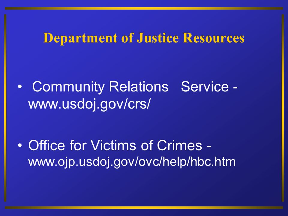 Department of Justice Resources Community Relations Service - www.usdoj.gov/crs/ Office for Victims of Crimes - www.ojp.usdoj.gov/ovc/help/hbc.htm