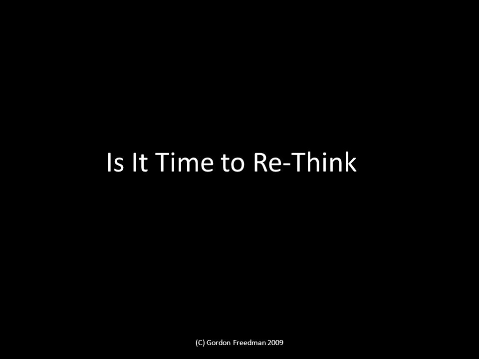 Is It Time to Re-Think (C) Gordon Freedman 2009