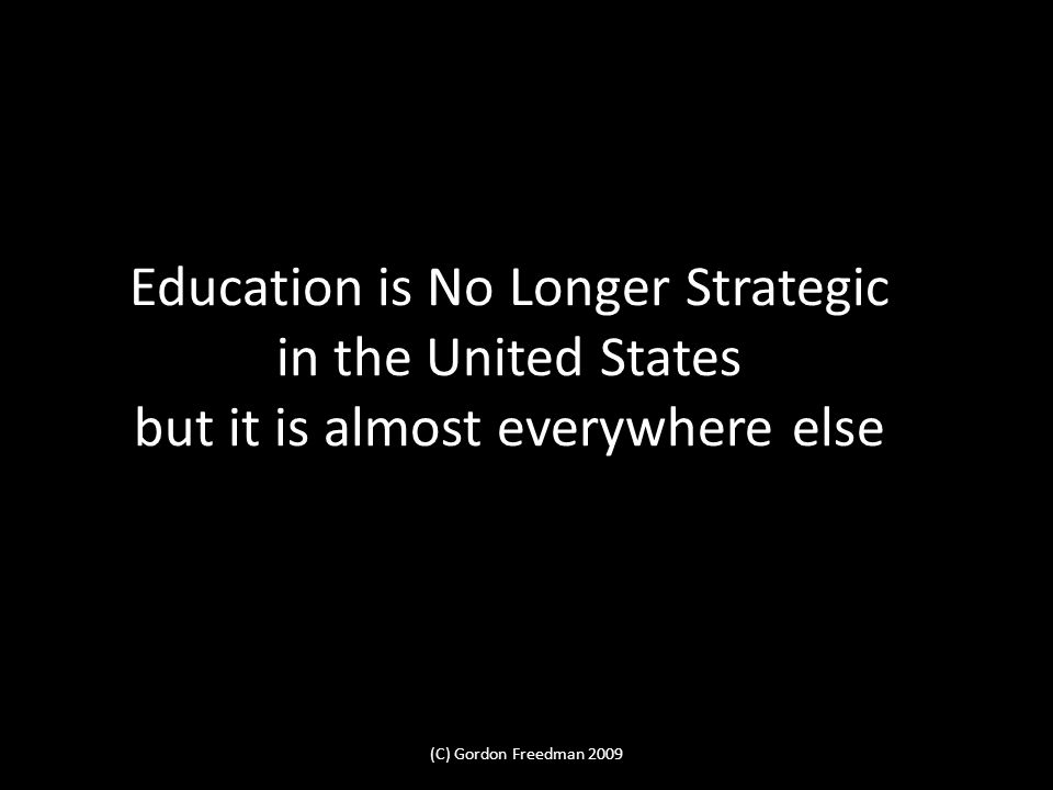Education is No Longer Strategic in the United States but it is almost everywhere else (C) Gordon Freedman 2009