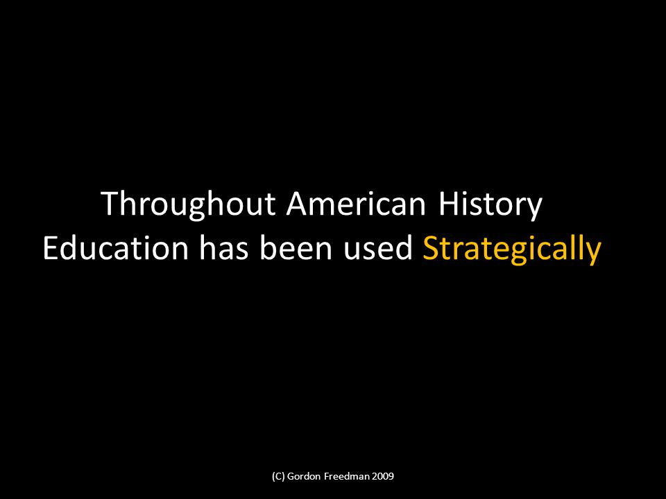 Throughout American History Education has been used Strategically (C) Gordon Freedman 2009