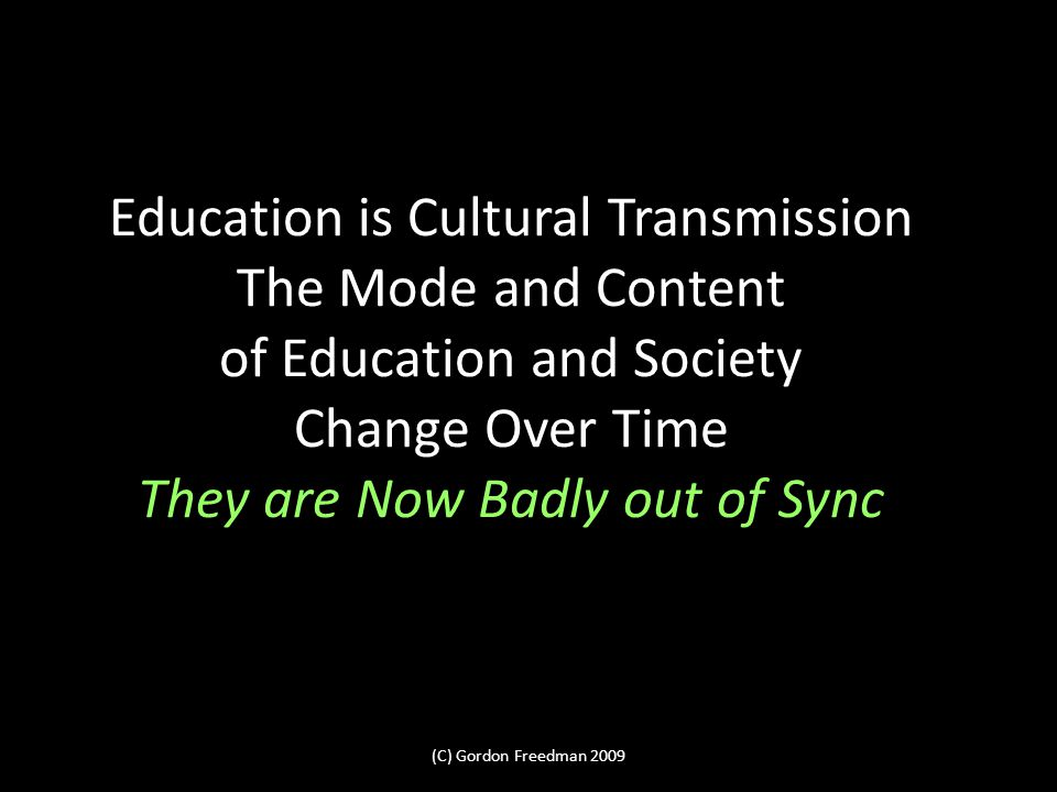 Education is Cultural Transmission The Mode and Content of Education and Society Change Over Time They are Now Badly out of Sync (C) Gordon Freedman 2009