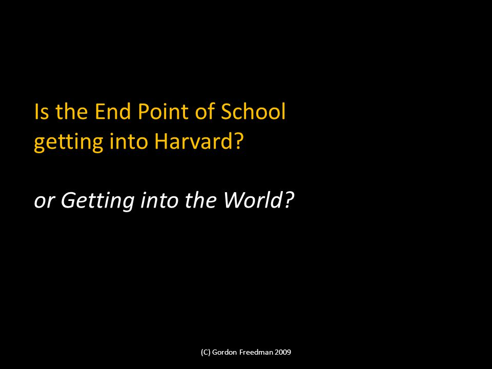 Is the End Point of School getting into Harvard. or Getting into the World.