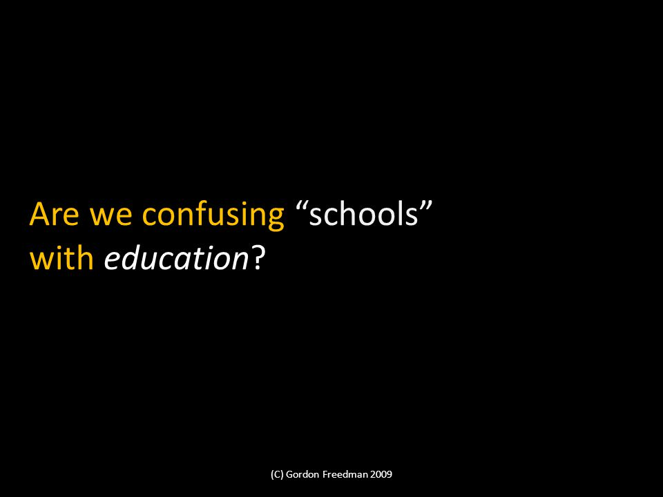 Are we confusing schools with education (C) Gordon Freedman 2009