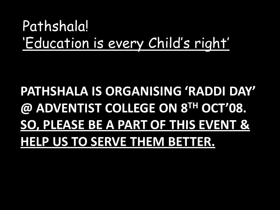 PATHSHALA IS ORGANISING RADDI DAY @ ADVENTIST COLLEGE ON 8 TH OCT08. SO, PLEASE BE A PART OF THIS EVENT & HELP US TO SERVE THEM BETTER. Pathshala! Edu