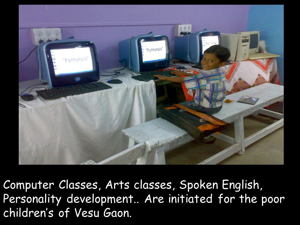Computer Classes, Arts classes, Spoken English, Personality development.. Are initiated for the poor childrens of Vesu Gaon.