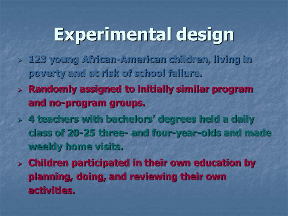 Experimental design 123 young African-American children, living in poverty and at risk of school failure.