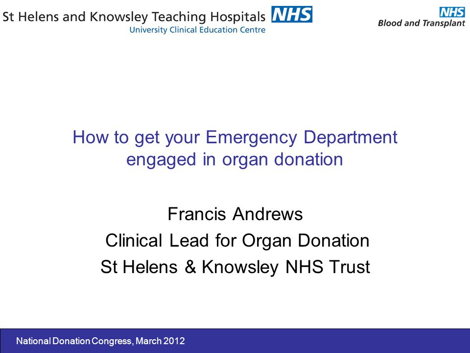 National Donation Congress, March 2012 How to get your Emergency Department engaged in organ donation Francis Andrews Clinical Lead for Organ Donation St Helens & Knowsley NHS Trust