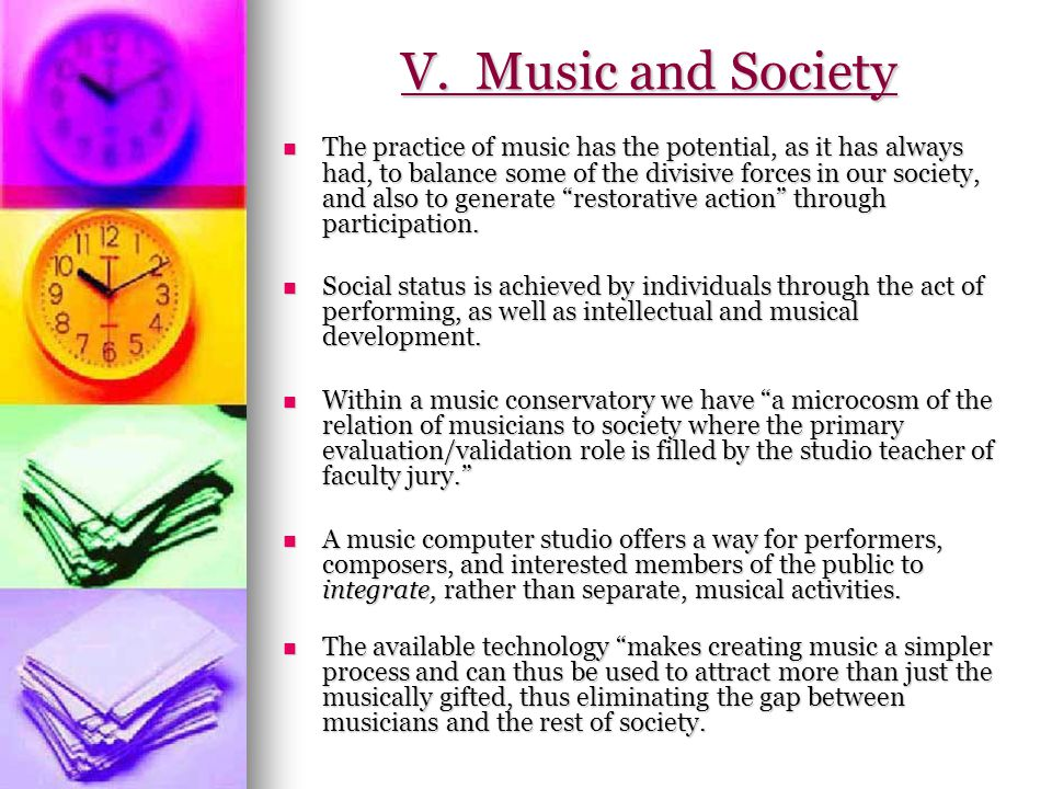 V. Music and Society The practice of music has the potential, as it has always had, to balance some of the divisive forces in our society, and also to