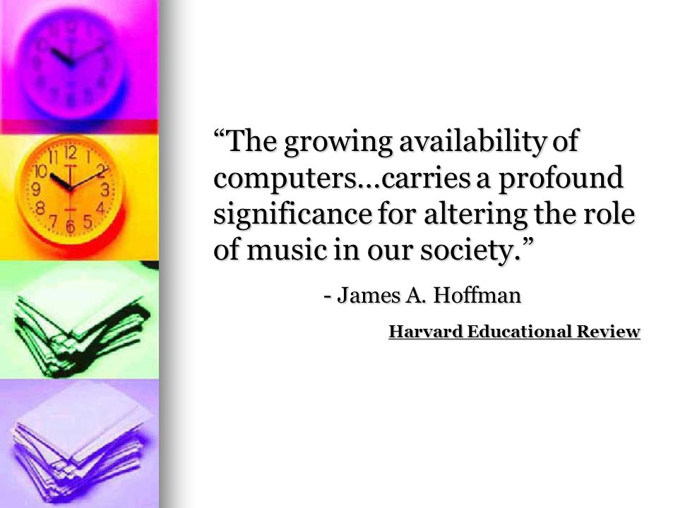 The growing availability of computers…carries a profound significance for altering the role of music in our society. - James A. Hoffman Harvard Educat