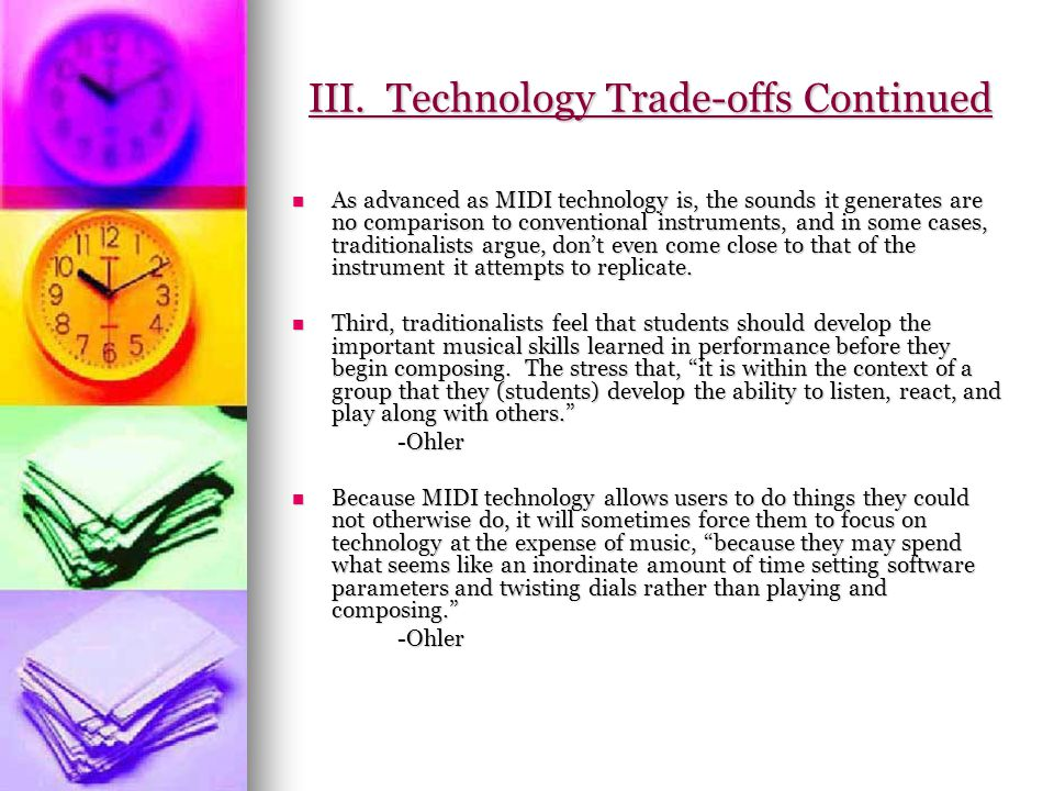 III. Technology Trade-offs Continued As advanced as MIDI technology is, the sounds it generates are no comparison to conventional instruments, and in
