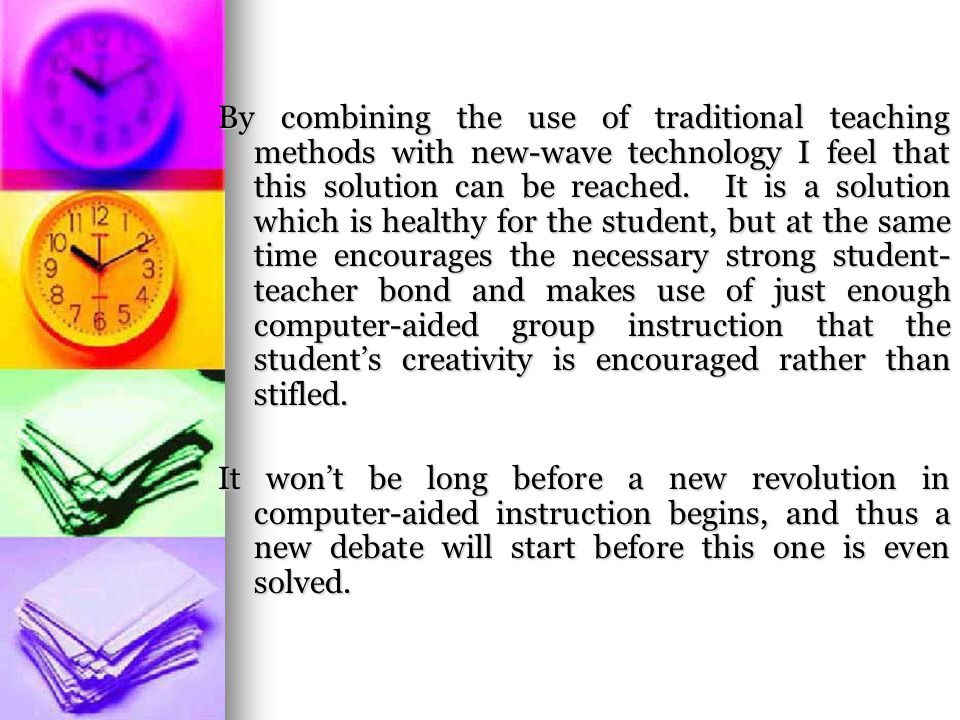 By combining the use of traditional teaching methods with new-wave technology I feel that this solution can be reached.