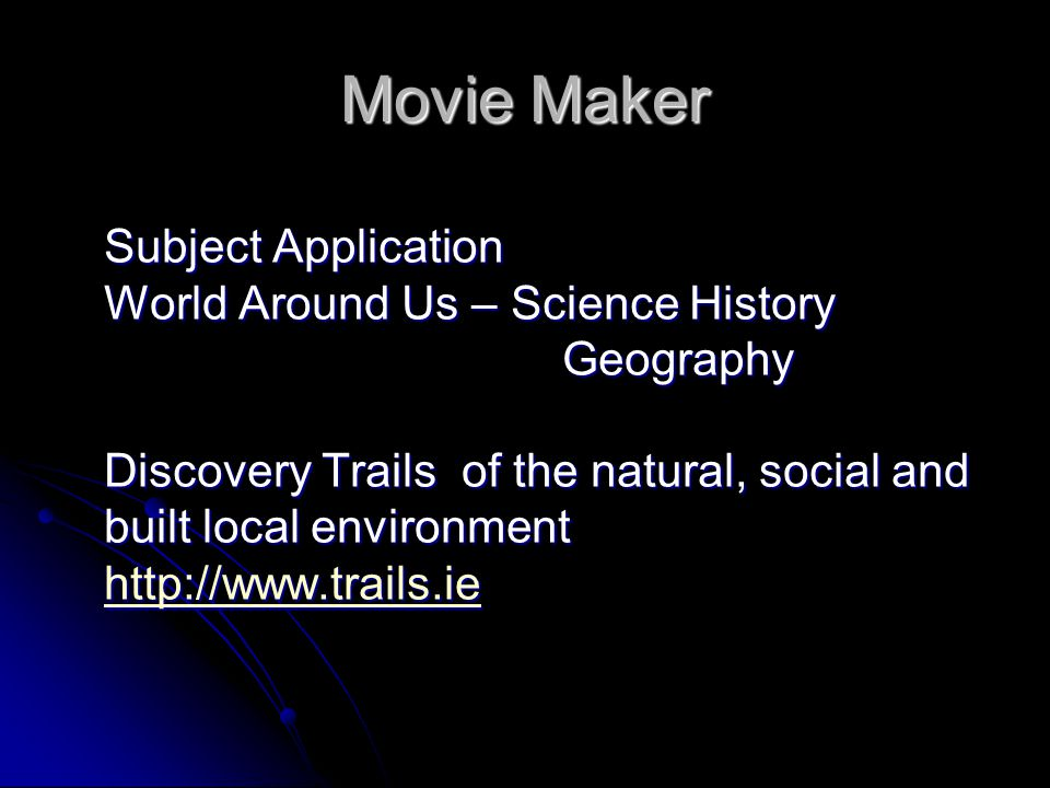 Movie Maker Subject Application World Around Us – Science History Geography Discovery Trails of the natural, social and built local environment http://www.trails.ie http://www.trails.ie