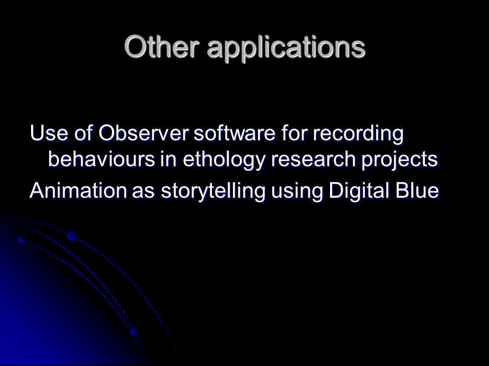 Other applications Use of Observer software for recording behaviours in ethology research projects Animation as storytelling using Digital Blue