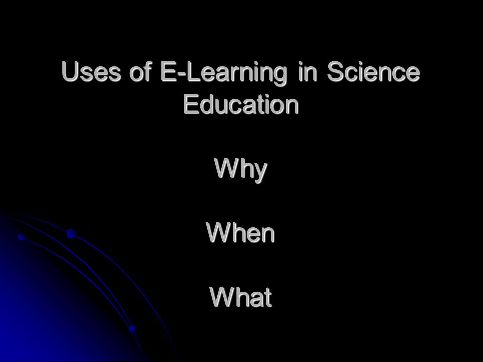 Uses of E-Learning in Science Education Why When What