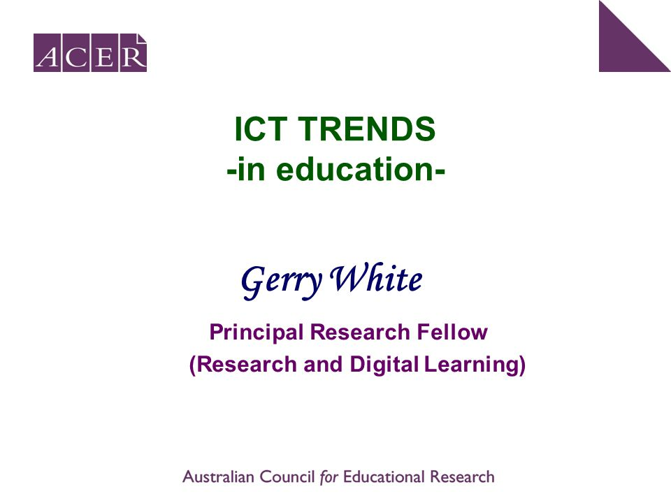 ICT TRENDS -in education- Principal Research Fellow (Research and Digital Learning) Gerry White