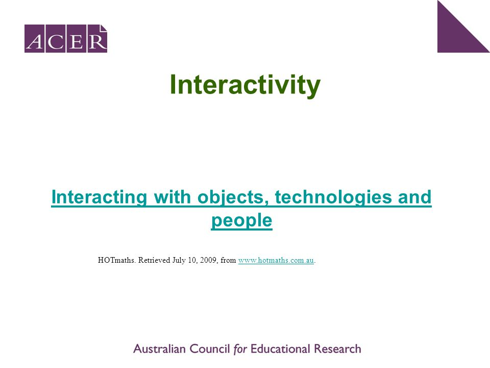 Interactivity Interacting with objects, technologies and people HOTmaths. Retrieved July 10, 2009, from www.hotmaths.com.au.www.hotmaths.com.au