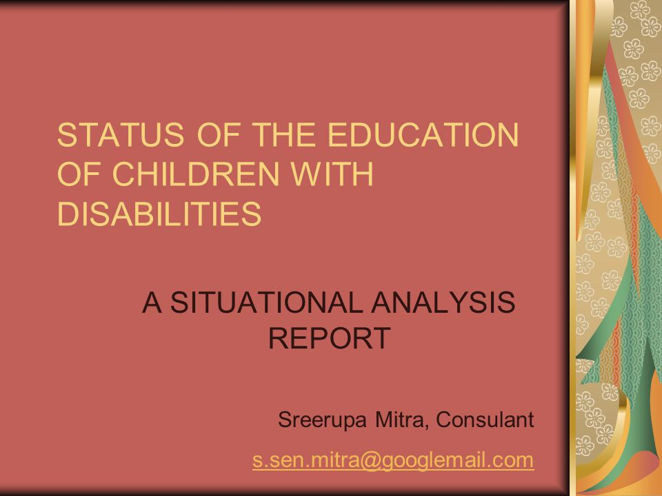 STATUS OF THE EDUCATION OF CHILDREN WITH DISABILITIES A SITUATIONAL ANALYSIS REPORT Sreerupa Mitra, Consulant s.sen.mitra@googlemail.com