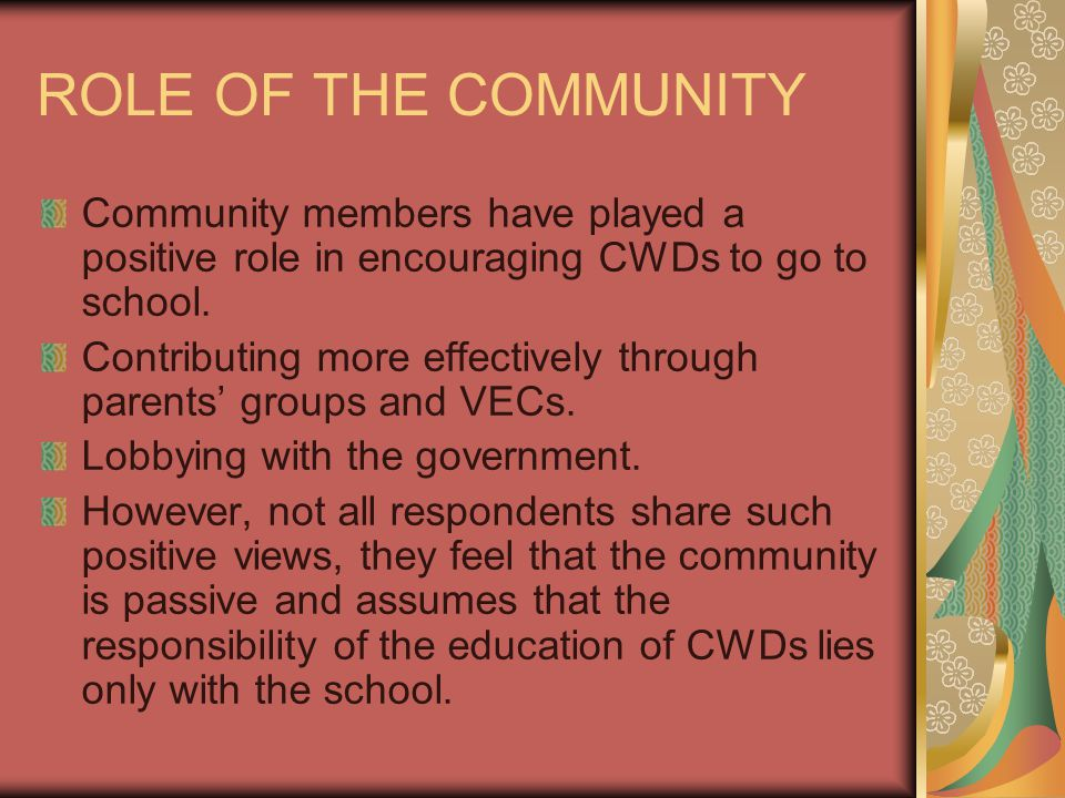 ROLE OF THE COMMUNITY Community members have played a positive role in encouraging CWDs to go to school. Contributing more effectively through parents
