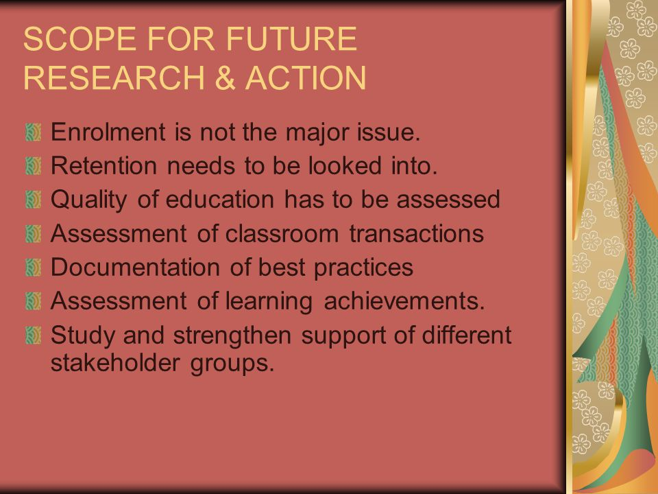 SCOPE FOR FUTURE RESEARCH & ACTION Enrolment is not the major issue.
