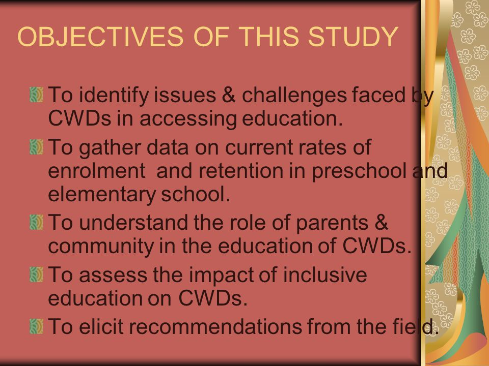 OBJECTIVES OF THIS STUDY To identify issues & challenges faced by CWDs in accessing education. To gather data on current rates of enrolment and retent