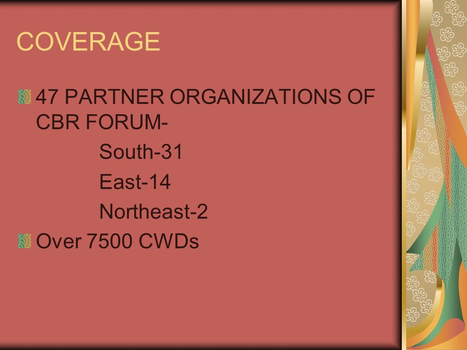 COVERAGE 47 PARTNER ORGANIZATIONS OF CBR FORUM- South-31 East-14 Northeast-2 Over 7500 CWDs