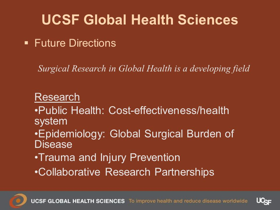 UCSF Global Health Sciences Future Directions Surgical Research in Global Health is a developing field Research Public Health: Cost-effectiveness/health system Epidemiology: Global Surgical Burden of Disease Trauma and Injury Prevention Collaborative Research Partnerships