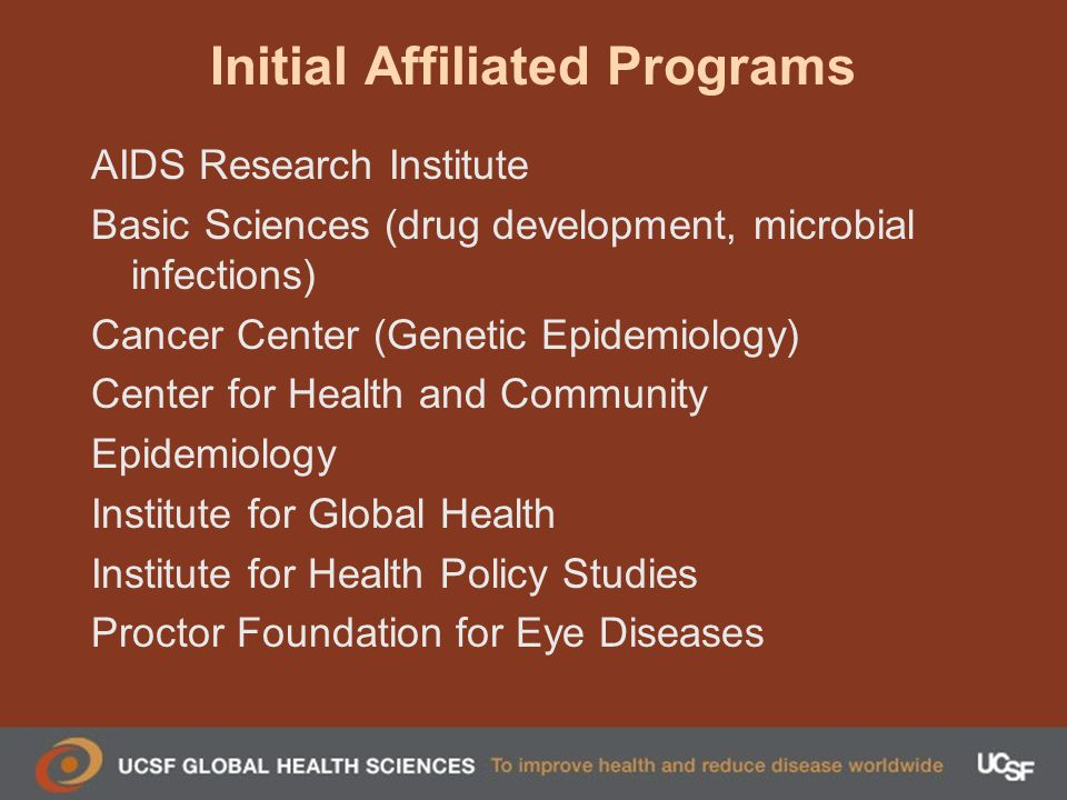 Initial Affiliated Programs AIDS Research Institute Basic Sciences (drug development, microbial infections) Cancer Center (Genetic Epidemiology) Center for Health and Community Epidemiology Institute for Global Health Institute for Health Policy Studies Proctor Foundation for Eye Diseases