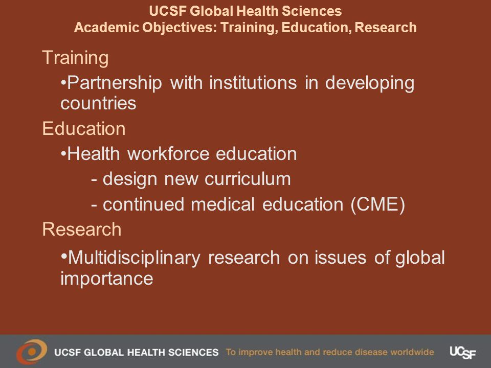 UCSF Global Health Sciences Academic Objectives: Training, Education, Research Training Partnership with institutions in developing countries Education Health workforce education - design new curriculum - continued medical education (CME) Research Multidisciplinary research on issues of global importance