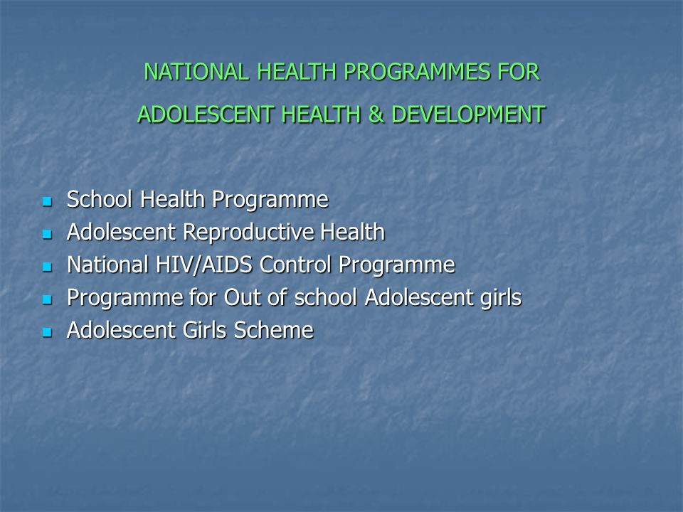 NATIONAL HEALTH PROGRAMMES FOR ADOLESCENT HEALTH & DEVELOPMENT School Health Programme School Health Programme Adolescent Reproductive Health Adolescent Reproductive Health National HIV/AIDS Control Programme National HIV/AIDS Control Programme Programme for Out of school Adolescent girls Programme for Out of school Adolescent girls Adolescent Girls Scheme Adolescent Girls Scheme