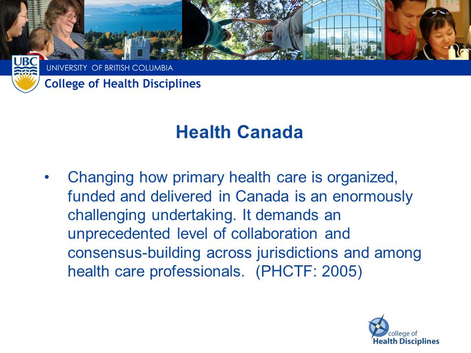 Health Canada Changing how primary health care is organized, funded and delivered in Canada is an enormously challenging undertaking.